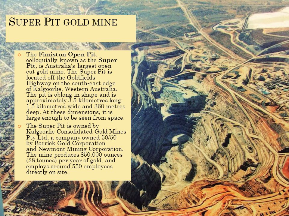 S UPER P IT GOLD MINE The Fimiston Open Pit, colloquially known as the Super Pit, is Australia s largest open cut gold mine.