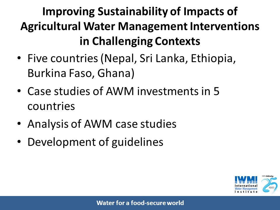 Water for a food-secure world Improving Sustainability of Impacts of Agricultural Water Management Interventions in Challenging Contexts Five countries (Nepal, Sri Lanka, Ethiopia, Burkina Faso, Ghana) Case studies of AWM investments in 5 countries Analysis of AWM case studies Development of guidelines