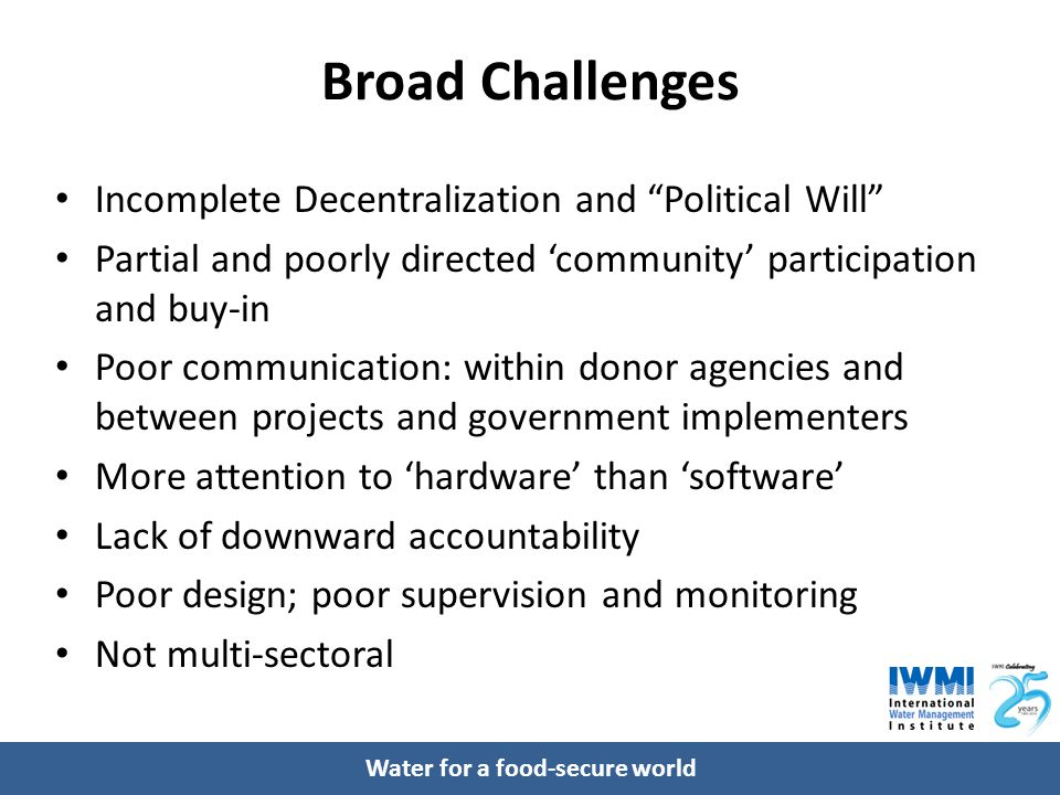 Water for a food-secure world Broad Challenges Incomplete Decentralization and Political Will Partial and poorly directed 'community' participation and buy-in Poor communication: within donor agencies and between projects and government implementers More attention to 'hardware' than 'software' Lack of downward accountability Poor design; poor supervision and monitoring Not multi-sectoral