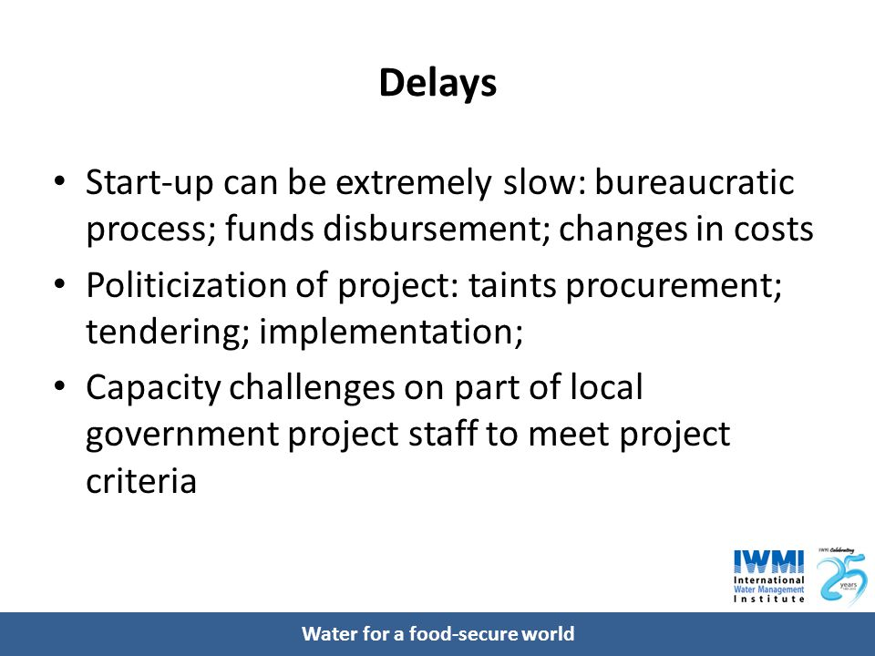 Water for a food-secure world Delays Start-up can be extremely slow: bureaucratic process; funds disbursement; changes in costs Politicization of project: taints procurement; tendering; implementation; Capacity challenges on part of local government project staff to meet project criteria