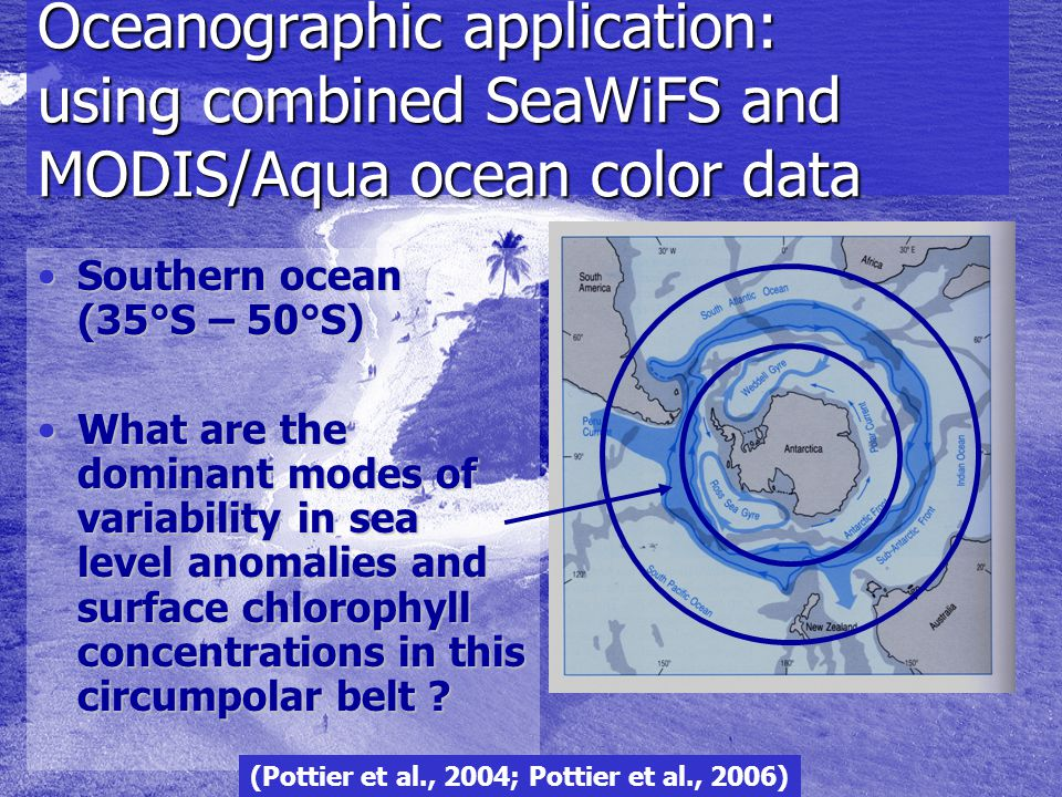 Oceanographic application: using combined SeaWiFS and MODIS/Aqua ocean color data Southern ocean (35°S – 50°S)Southern ocean (35°S – 50°S) What are the dominant modes of variability in sea level anomalies and surface chlorophyll concentrations in this circumpolar belt What are the dominant modes of variability in sea level anomalies and surface chlorophyll concentrations in this circumpolar belt .