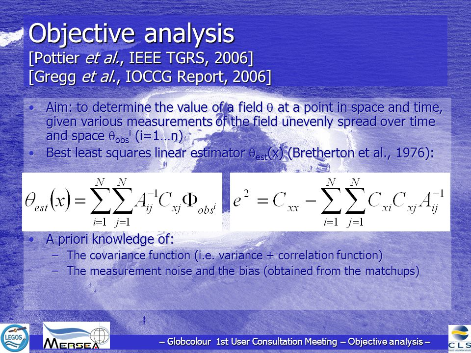 Objective analysis [Pottier et al., IEEE TGRS, 2006] [Gregg et al., IOCCG Report, 2006] Aim: to determine the value of a field  at a point in space and time, given various measurements of the field unevenly spread over time and space  obs i (i=1…n)Aim: to determine the value of a field  at a point in space and time, given various measurements of the field unevenly spread over time and space  obs i (i=1…n) Best least squares linear estimator  est (x) (Bretherton et al., 1976):Best least squares linear estimator  est (x) (Bretherton et al., 1976): A priori knowledge of:A priori knowledge of: –The covariance function (i.e.