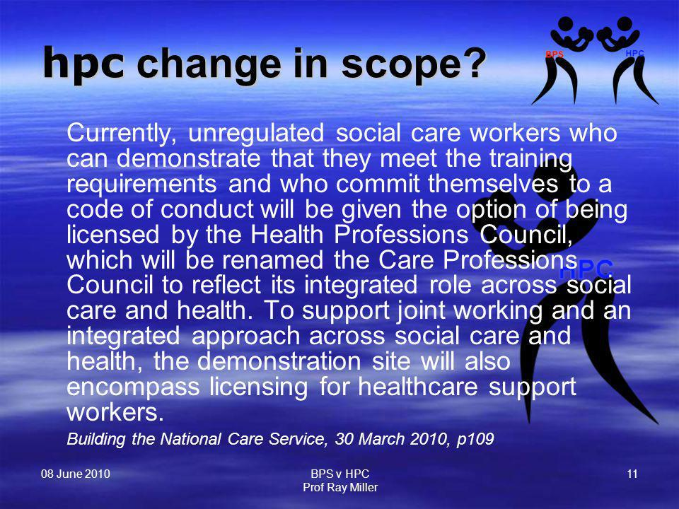 08 June 2010 BPS v HPC Prof Ray Miller 11 hpc change in scope? Currently, unregulated social care workers who can demonstrate that they meet the train