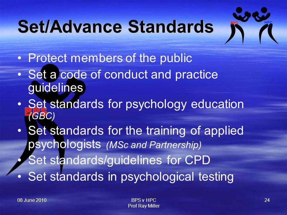 08 June 2010 BPS v HPC Prof Ray Miller 24 Set/Advance Standards Protect members of the public Set a code of conduct and practice guidelines Set standards for psychology education (GBC) Set standards for the training of applied psychologists (MSc and Partnership) Set standards/guidelines for CPD Set standards in psychological testing