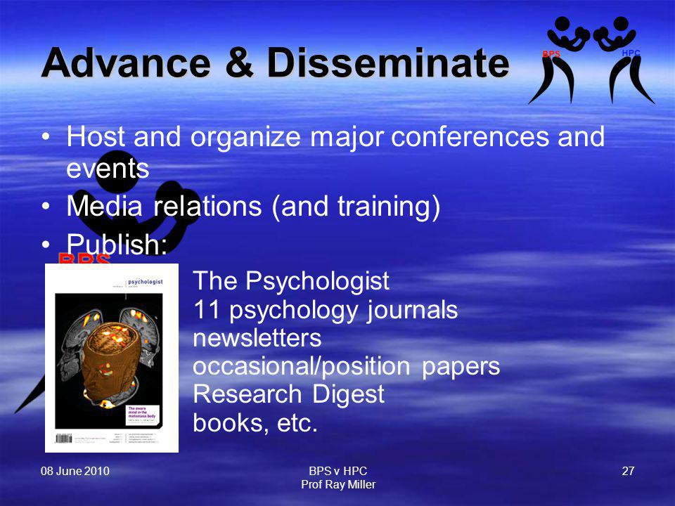 08 June 2010 BPS v HPC Prof Ray Miller 27 Advance & Disseminate Host and organize major conferences and events Media relations (and training) Publish: