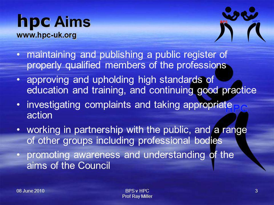 08 June 2010 BPS v HPC Prof Ray Miller 3 hpc Aims www.hpc-uk.org maintaining and publishing a public register of properly qualified members of the pro