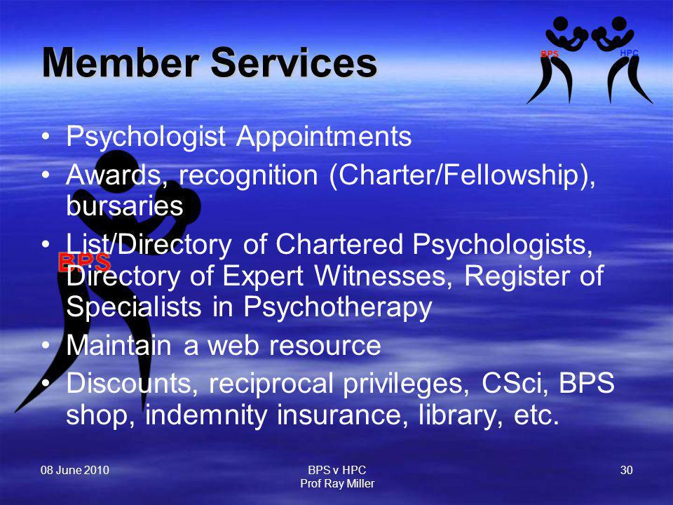 08 June 2010 BPS v HPC Prof Ray Miller 30 Member Services Psychologist Appointments Awards, recognition (Charter/Fellowship), bursaries List/Directory of Chartered Psychologists, Directory of Expert Witnesses, Register of Specialists in Psychotherapy Maintain a web resource Discounts, reciprocal privileges, CSci, BPS shop, indemnity insurance, library, etc.