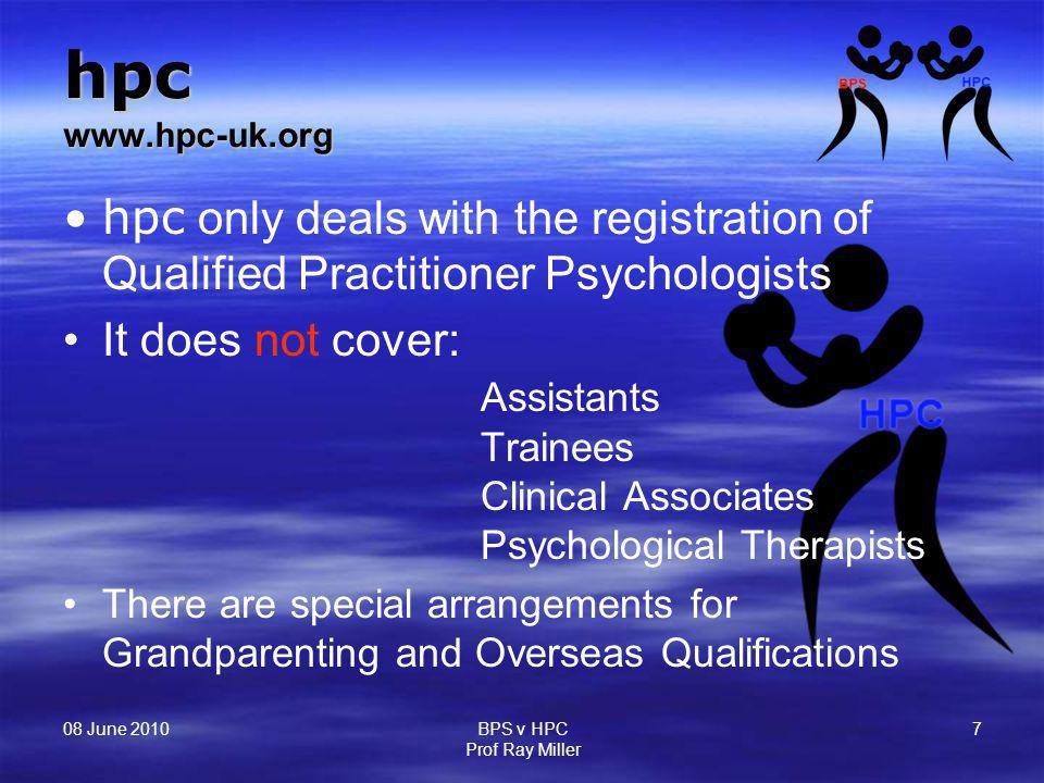 08 June 2010 BPS v HPC Prof Ray Miller 7 hpc www.hpc-uk.org hpc only deals with the registration of Qualified Practitioner Psychologists It does not c