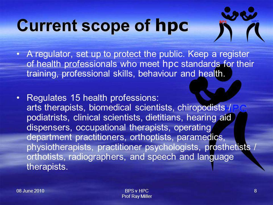 08 June 2010 BPS v HPC Prof Ray Miller 8 Current scope of hpc A regulator, set up to protect the public. Keep a register of health professionals who m