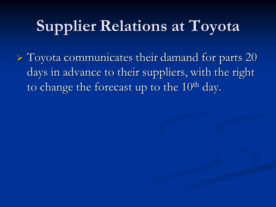 Supplier Relations at Toyota  Toyota communicates their damand for parts 20 days in advance to their suppliers, with the right to change the forecast up to the 10 th day.