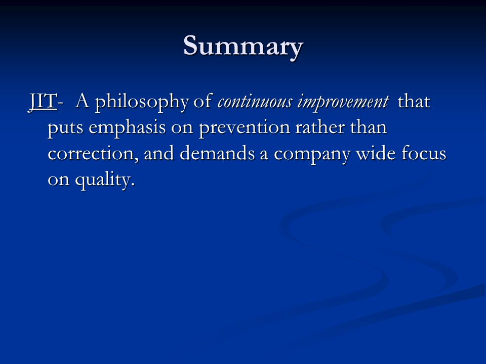 Summary JIT- A philosophy of continuous improvement that puts emphasis on prevention rather than correction, and demands a company wide focus on quality.