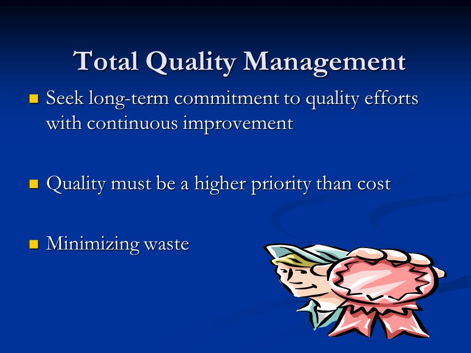 Total Quality Management Total Quality Management Seek long-term commitment to quality efforts with continuous improvement Seek long-term commitment to quality efforts with continuous improvement Quality must be a higher priority than cost Quality must be a higher priority than cost Minimizing waste Minimizing waste