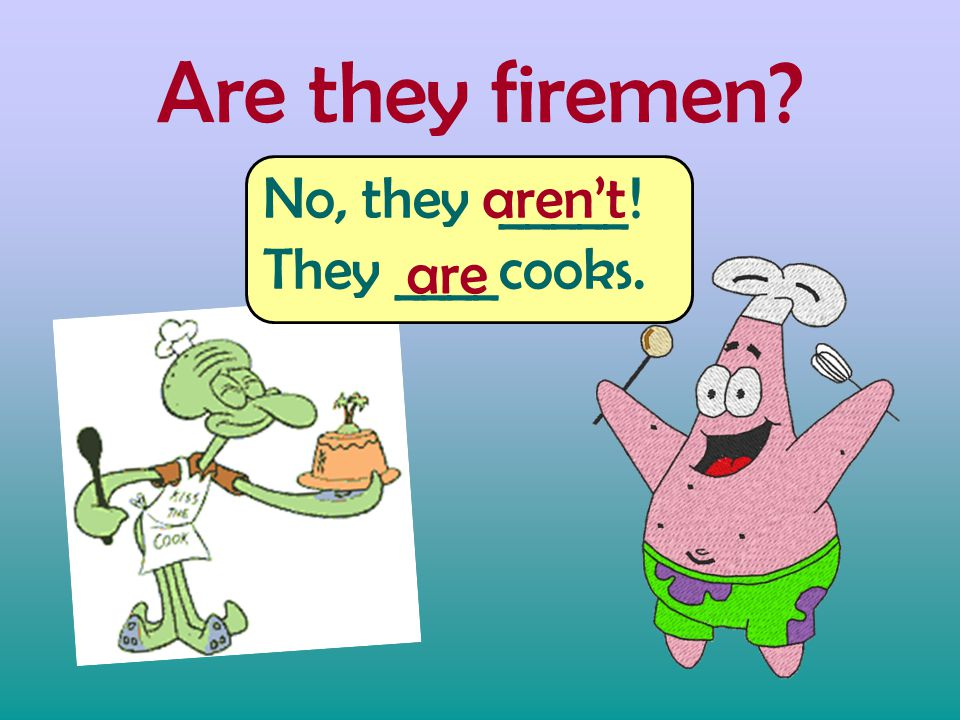 Are they firemen? No, they _____! They ____cooks. are aren't