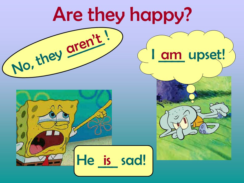 Are they happy No, they ______ ! aren't I ____ upset!am He ___ sad!is