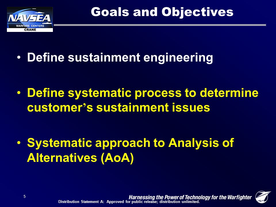 5 Goals and Objectives Define sustainment engineering Define systematic process to determine customer ' s sustainment issues Systematic approach to Analysis of Alternatives (AoA) Distribution Statement A: Approved for public release; distribution unlimited.
