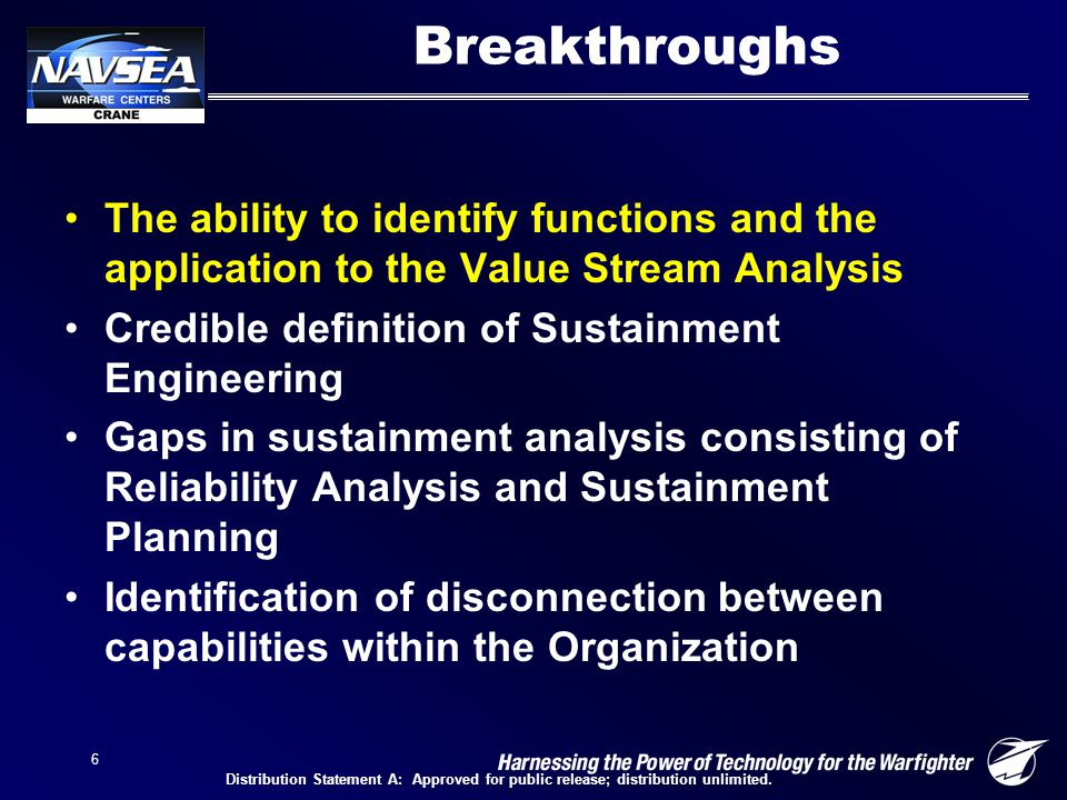 6 Breakthroughs The ability to identify functions and the application to the Value Stream Analysis Credible definition of Sustainment Engineering Gaps in sustainment analysis consisting of Reliability Analysis and Sustainment Planning Identification of disconnection between capabilities within the Organization Distribution Statement A: Approved for public release; distribution unlimited.