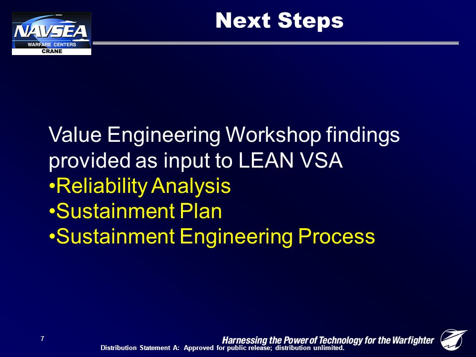 7 Next Steps Value Engineering Workshop findings provided as input to LEAN VSA Reliability Analysis Sustainment Plan Sustainment Engineering Process Distribution Statement A: Approved for public release; distribution unlimited.