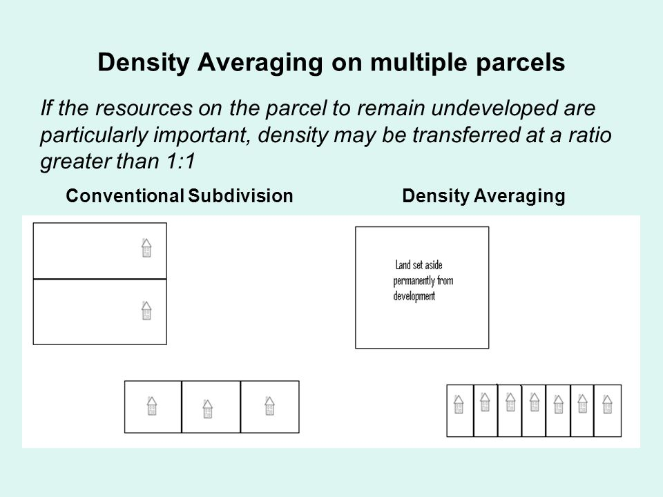 Density Averaging on multiple parcels Density Averaging If the resources on the parcel to remain undeveloped are particularly important, density may be transferred at a ratio greater than 1:1 Conventional Subdivision