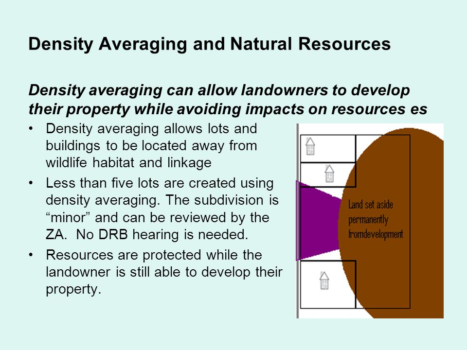 Density Averaging and Natural Resources Density averaging can allow landowners to develop their property while avoiding impacts on resources es Density averaging allows lots and buildings to be located away from wildlife habitat and linkage Less than five lots are created using density averaging.