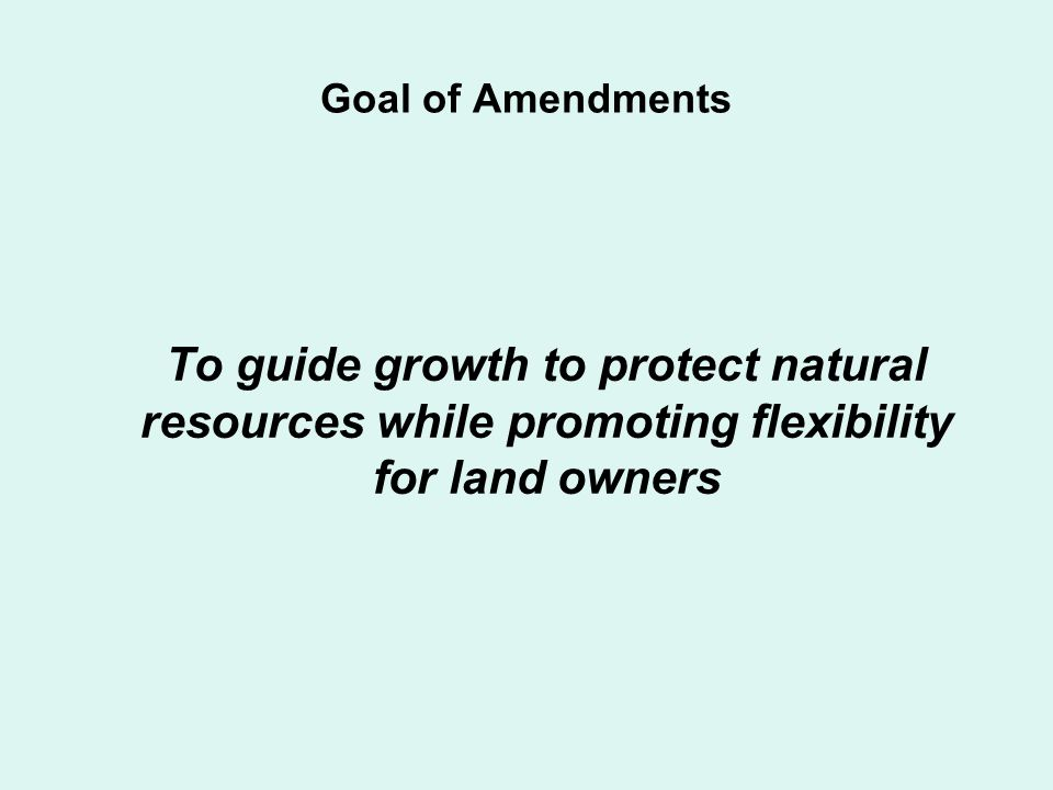Goal of Amendments To guide growth to protect natural resources while promoting flexibility for land owners