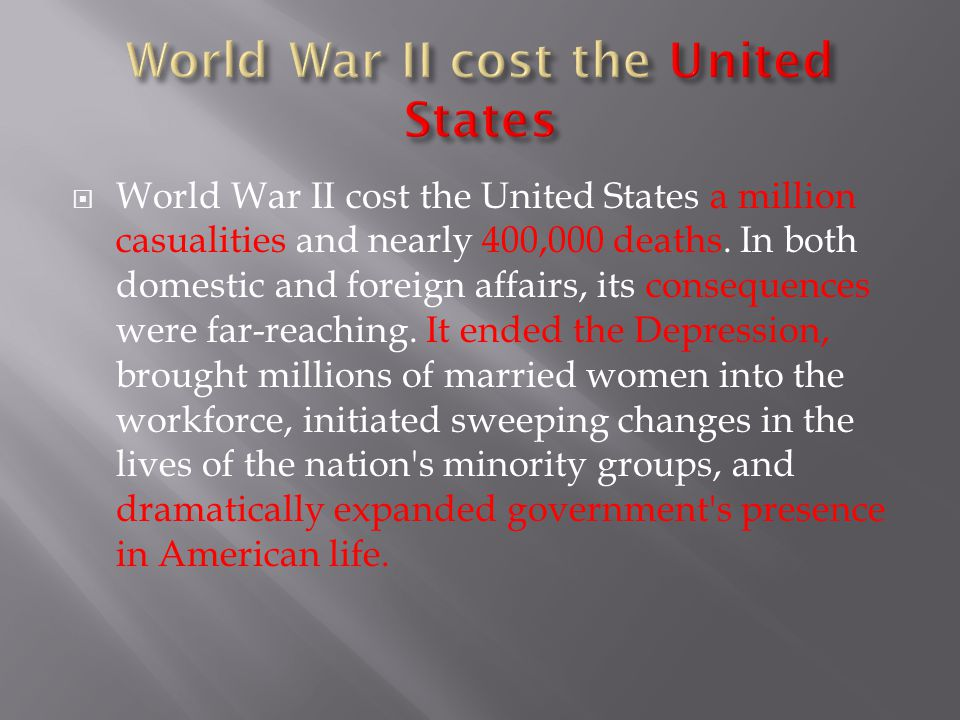  World War II cost the United States a million casualities and nearly 400,000 deaths. In both domestic and foreign affairs, its consequences were far