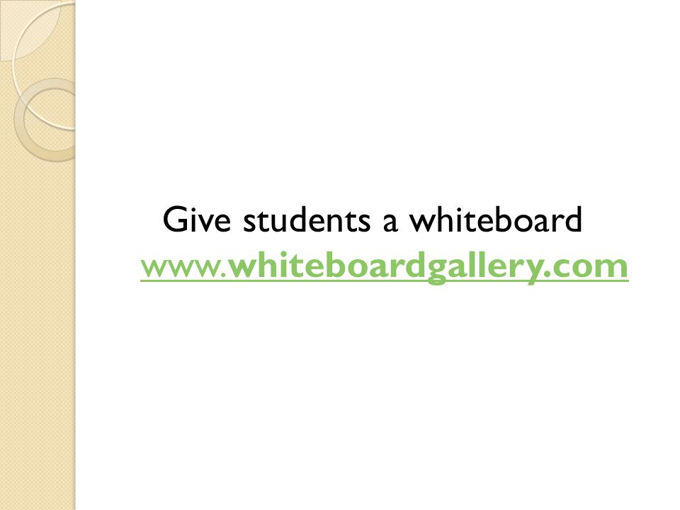 Give students a whiteboard www.whiteboardgallery.com www.whiteboardgallery.com