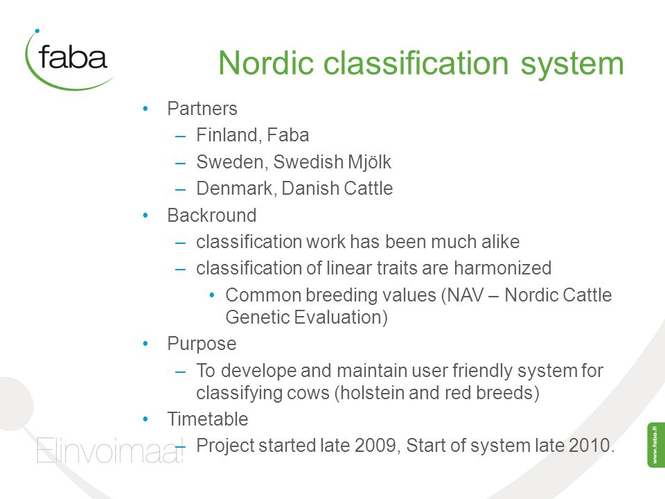 Nordic classification system Partners –Finland, Faba –Sweden, Swedish Mjölk –Denmark, Danish Cattle Backround –classification work has been much alike –classification of linear traits are harmonized Common breeding values (NAV – Nordic Cattle Genetic Evaluation) Purpose –To develope and maintain user friendly system for classifying cows (holstein and red breeds) Timetable –Project started late 2009, Start of system late 2010.