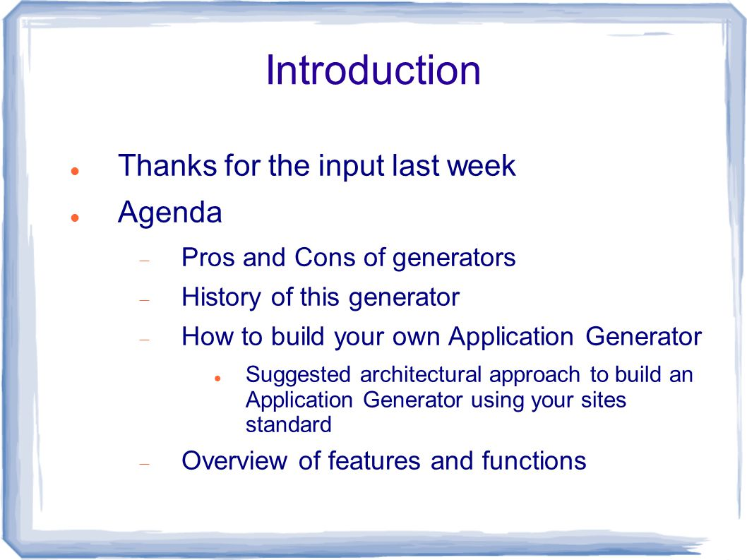Introduction Thanks for the input last week Agenda  Pros and Cons of generators  History of this generator  How to build your own Application Gener