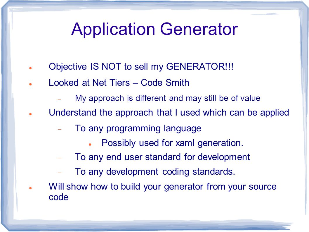 Application Generator Objective IS NOT to sell my GENERATOR!!! Looked at Net Tiers – Code Smith  My approach is different and may still be of value U