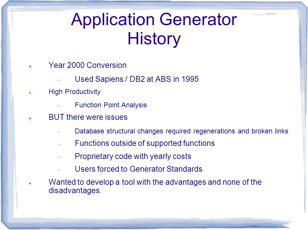 Application Generator History Year 2000 Conversion  Used Sapiens / DB2 at ABS in 1995 High Productivity  Function Point Analysis BUT there were issues  Database structural changes required regenerations and broken links  Functions outside of supported functions  Proprietary code with yearly costs  Users forced to Generator Standards Wanted to develop a tool with the advantages and none of the disadvantages.