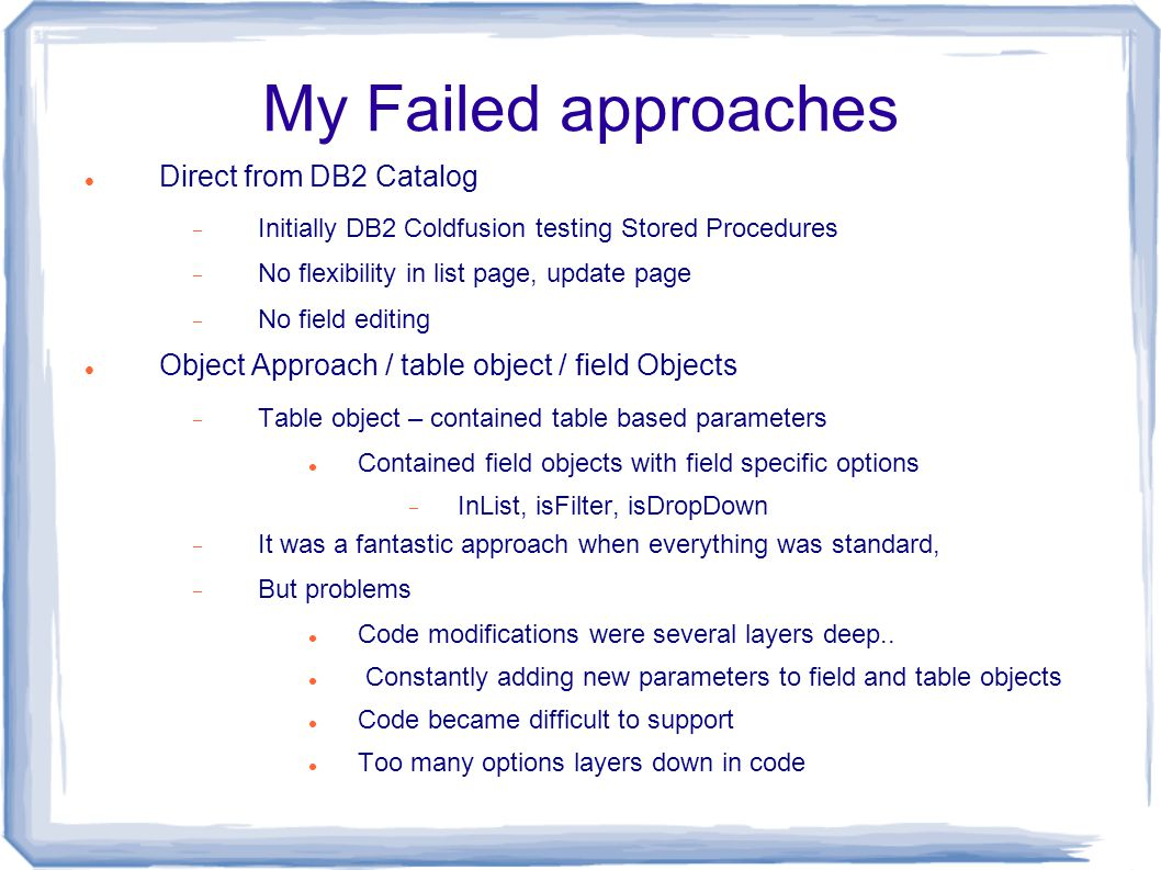 My Failed approaches Direct from DB2 Catalog  Initially DB2 Coldfusion testing Stored Procedures  No flexibility in list page, update page  No field editing Object Approach / table object / field Objects  Table object – contained table based parameters Contained field objects with field specific options  InList, isFilter, isDropDown  It was a fantastic approach when everything was standard,  But problems Code modifications were several layers deep..