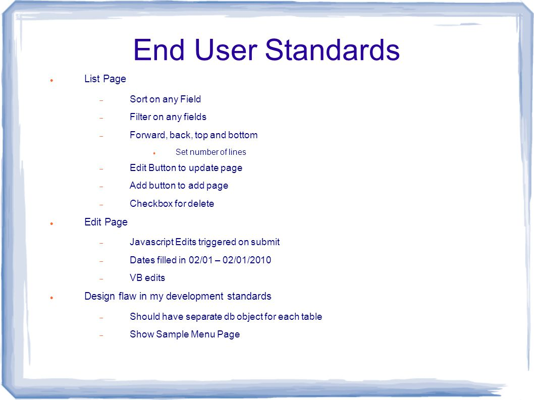 End User Standards List Page  Sort on any Field  Filter on any fields  Forward, back, top and bottom Set number of lines  Edit Button to update page  Add button to add page  Checkbox for delete Edit Page  Javascript Edits triggered on submit  Dates filled in 02/01 – 02/01/2010  VB edits Design flaw in my development standards  Should have separate db object for each table  Show Sample Menu Page
