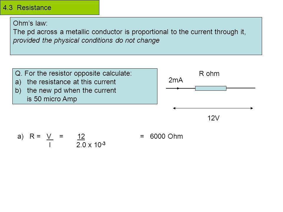 Ohm's law: The pd across a metallic conductor is proportional to the current through it, provided the physical conditions do not change Q.