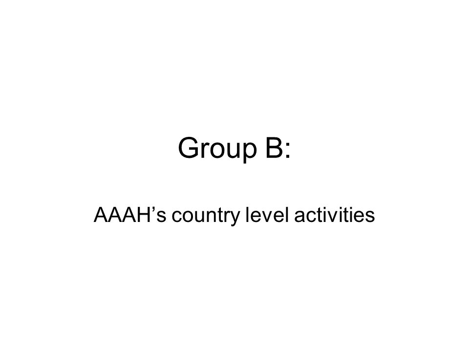 Group B: AAAH's country level activities