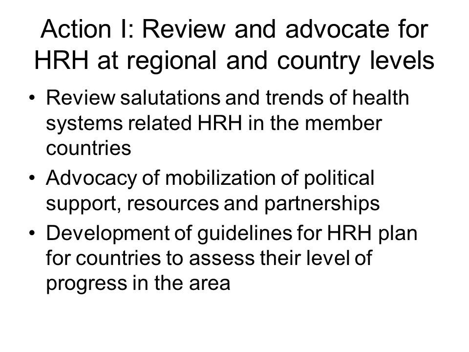 Action II: Knowledge generation, management and sharing Software for establishing HRH systems Regional statistics on HRH Critical review of selection and recruitment policy for HRH in the region with a view to identify which policies yield committed Health workforce (Myanmar and all) Support research in HRH related areas: Multiskilling of nurses (Fiji), General situation of HRH, HRH for priority health issues and problems (PNG, Cambodia), HRH attrition and deployment patterns (Myanmar), HRH analysis and needs assesment (India, Sri Lanka, Nepal), HRH: optimum skill mix (Thailand), HRH distribution, Information management (Philippines), HRH mapping (Indonesia), Evaluation of effectiveness of existing HRH plan, Methodology of good practice generation (China),
