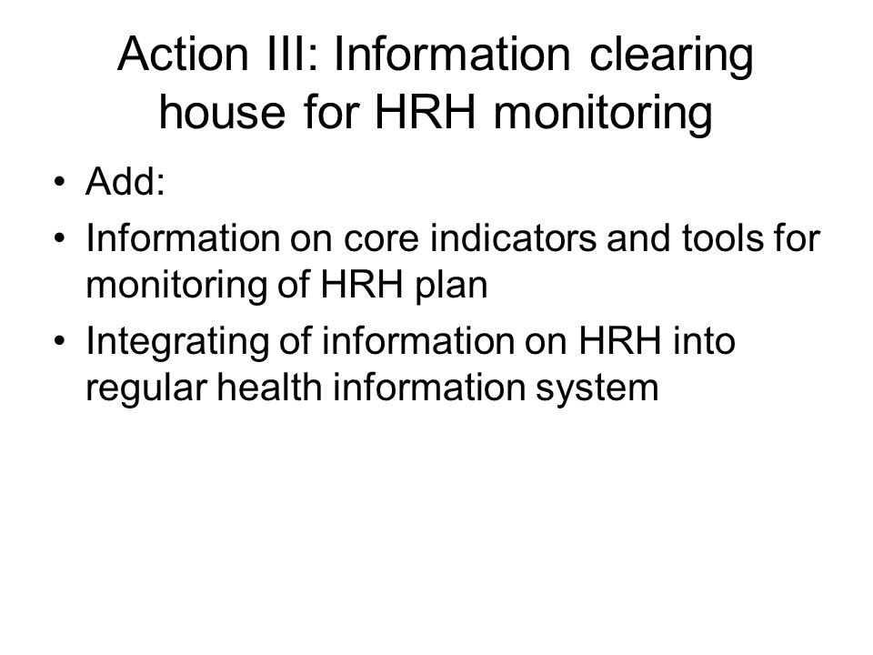 Action III: Information clearing house for HRH monitoring Add: Information on core indicators and tools for monitoring of HRH plan Integrating of information on HRH into regular health information system