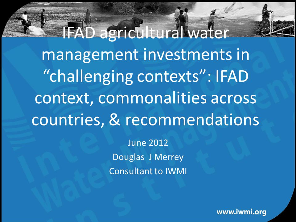 Water for a food-secure world IFAD agricultural water management investments in challenging contexts : IFAD context, commonalities across countries, & recommendations June 2012 Douglas J Merrey Consultant to IWMI