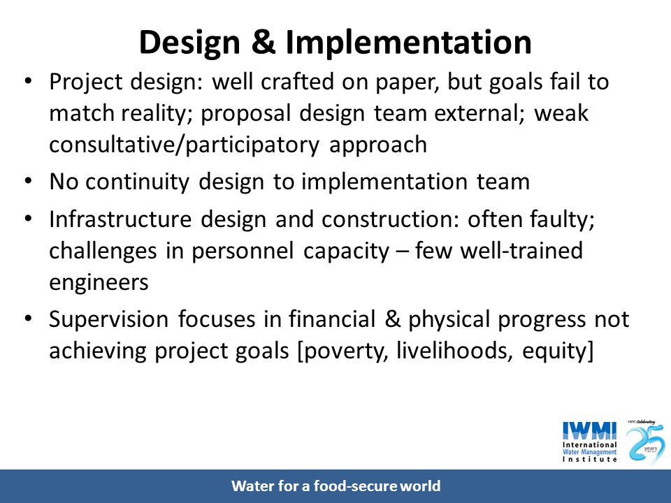 Water for a food-secure world Design & Implementation Project design: well crafted on paper, but goals fail to match reality; proposal design team external; weak consultative/participatory approach No continuity design to implementation team Infrastructure design and construction: often faulty; challenges in personnel capacity – few well-trained engineers Supervision focuses in financial & physical progress not achieving project goals [poverty, livelihoods, equity]