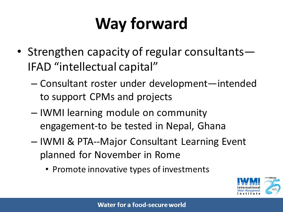 Water for a food-secure world Way forward Strengthen capacity of regular consultants— IFAD intellectual capital – Consultant roster under development—intended to support CPMs and projects – IWMI learning module on community engagement-to be tested in Nepal, Ghana – IWMI & PTA--Major Consultant Learning Event planned for November in Rome Promote innovative types of investments