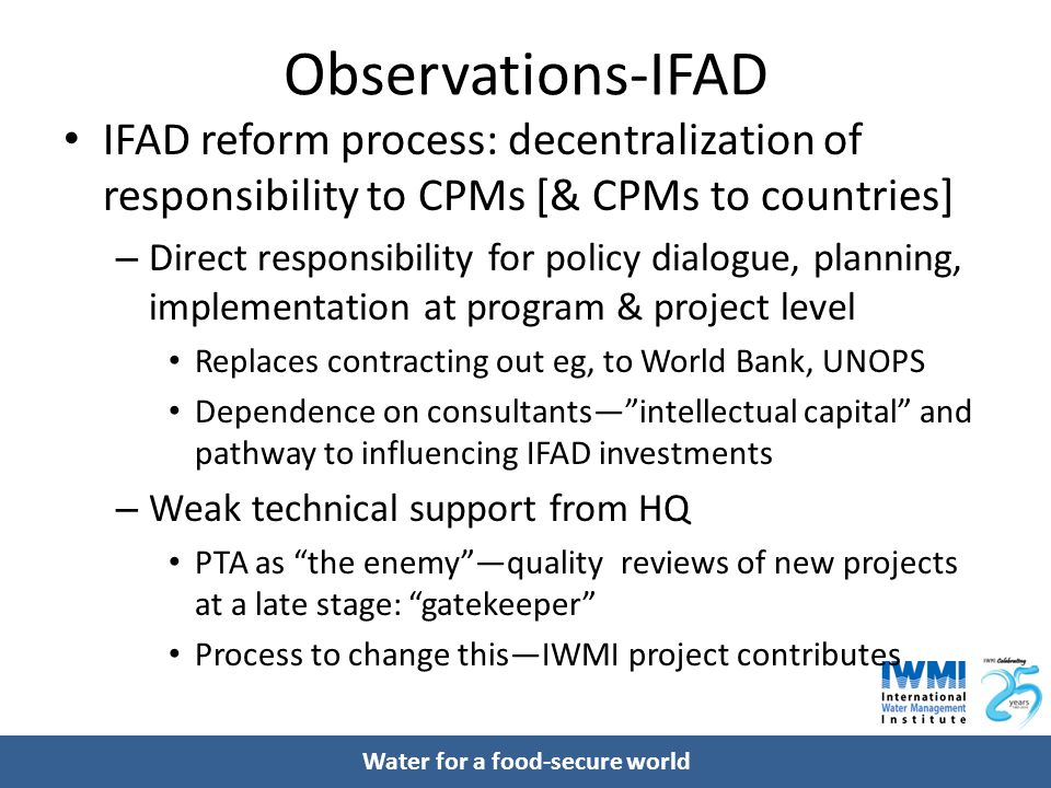 Observations-IFAD IFAD reform process: decentralization of responsibility to CPMs [& CPMs to countries] – Direct responsibility for policy dialogue, planning, implementation at program & project level Replaces contracting out eg, to World Bank, UNOPS Dependence on consultants— intellectual capital and pathway to influencing IFAD investments – Weak technical support from HQ PTA as the enemy —quality reviews of new projects at a late stage: gatekeeper Process to change this—IWMI project contributes