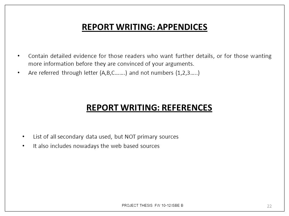 PROJECT THESIS FW 10-12 ISBE B REPORT WRITING: APPENDICES Contain detailed evidence for those readers who want further details, or for those wanting more information before they are convinced of your arguments.