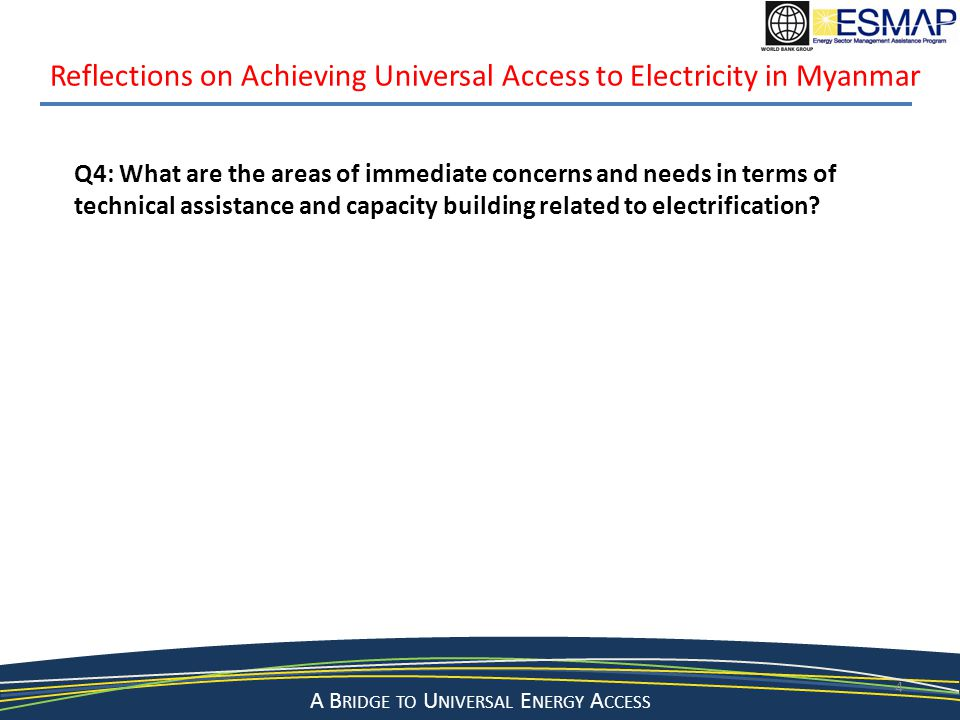 A Bridge to a Sustainable Energy Future A B RIDGE TO U NIVERSAL E NERGY A CCESS 4 Reflections on Achieving Universal Access to Electricity in Myanmar Q4: What are the areas of immediate concerns and needs in terms of technical assistance and capacity building related to electrification