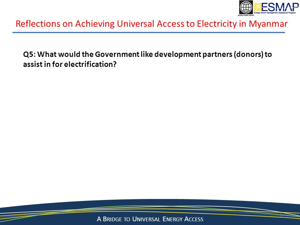 A Bridge to a Sustainable Energy Future A B RIDGE TO U NIVERSAL E NERGY A CCESS 5 Reflections on Achieving Universal Access to Electricity in Myanmar Q5: What would the Government like development partners (donors) to assist in for electrification?