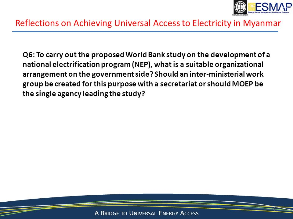 A Bridge to a Sustainable Energy Future A B RIDGE TO U NIVERSAL E NERGY A CCESS 6 Reflections on Achieving Universal Access to Electricity in Myanmar Q6: To carry out the proposed World Bank study on the development of a national electrification program (NEP), what is a suitable organizational arrangement on the government side.
