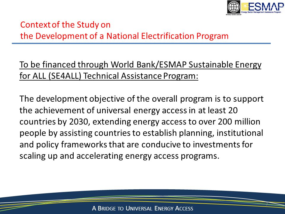 A Bridge to a Sustainable Energy Future A B RIDGE TO U NIVERSAL E NERGY A CCESS 7 Context of the Study on the Development of a National Electrification Program To be financed through World Bank/ESMAP Sustainable Energy for ALL (SE4ALL) Technical Assistance Program: The development objective of the overall program is to support the achievement of universal energy access in at least 20 countries by 2030, extending energy access to over 200 million people by assisting countries to establish planning, institutional and policy frameworks that are conducive to investments for scaling up and accelerating energy access programs.