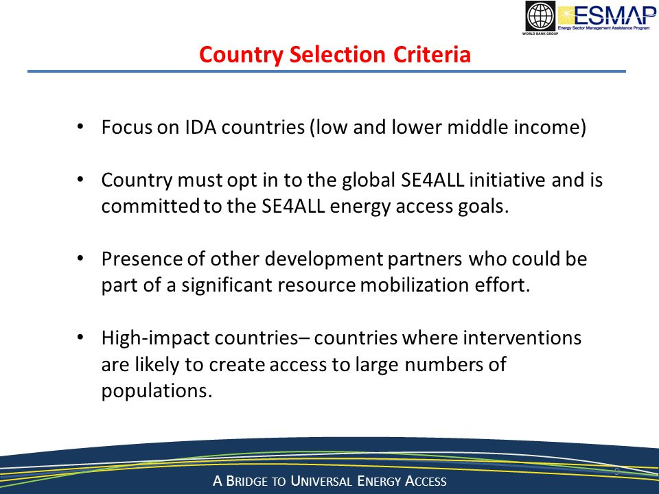 A Bridge to a Sustainable Energy Future A B RIDGE TO U NIVERSAL E NERGY A CCESS 9 Country Selection Criteria Focus on IDA countries (low and lower middle income) Country must opt in to the global SE4ALL initiative and is committed to the SE4ALL energy access goals.