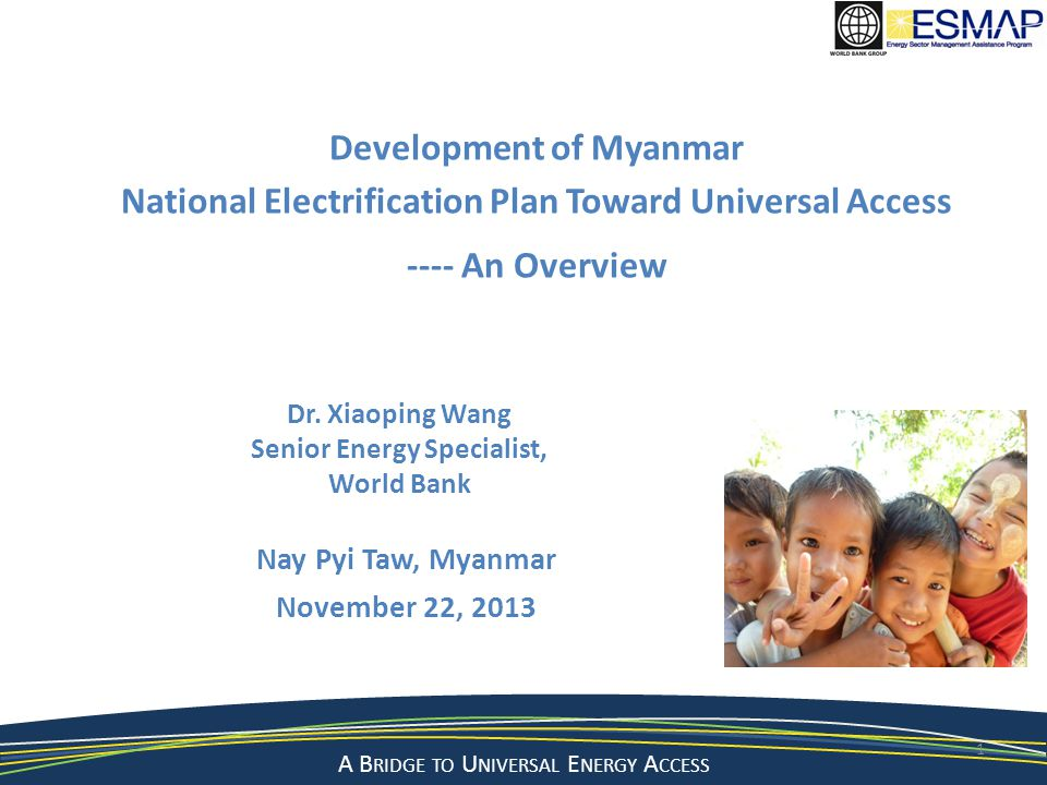 A Bridge to a Sustainable Energy Future A B RIDGE TO U NIVERSAL E NERGY A CCESS Nay Pyi Taw, Myanmar November 22, 2013 1 Development of Myanmar National Electrification Plan Toward Universal Access ---- An Overview Dr.