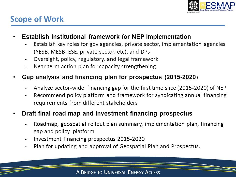 A Bridge to a Sustainable Energy Future A B RIDGE TO U NIVERSAL E NERGY A CCESS 14 Scope of Work Establish institutional framework for NEP implementat