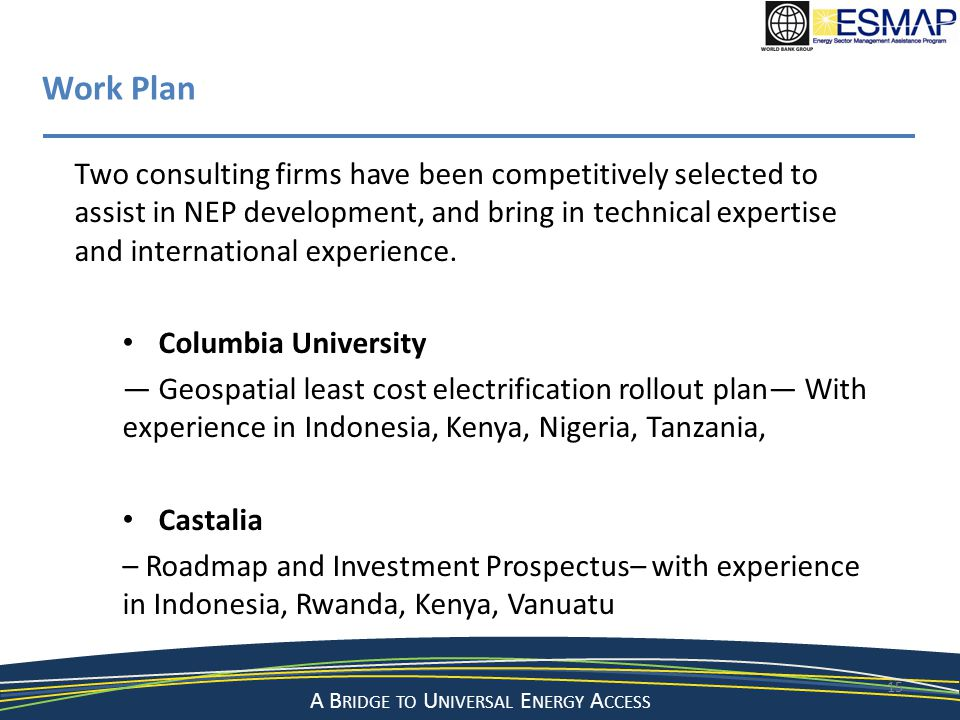 A Bridge to a Sustainable Energy Future A B RIDGE TO U NIVERSAL E NERGY A CCESS 15 Work Plan Two consulting firms have been competitively selected to assist in NEP development, and bring in technical expertise and international experience.
