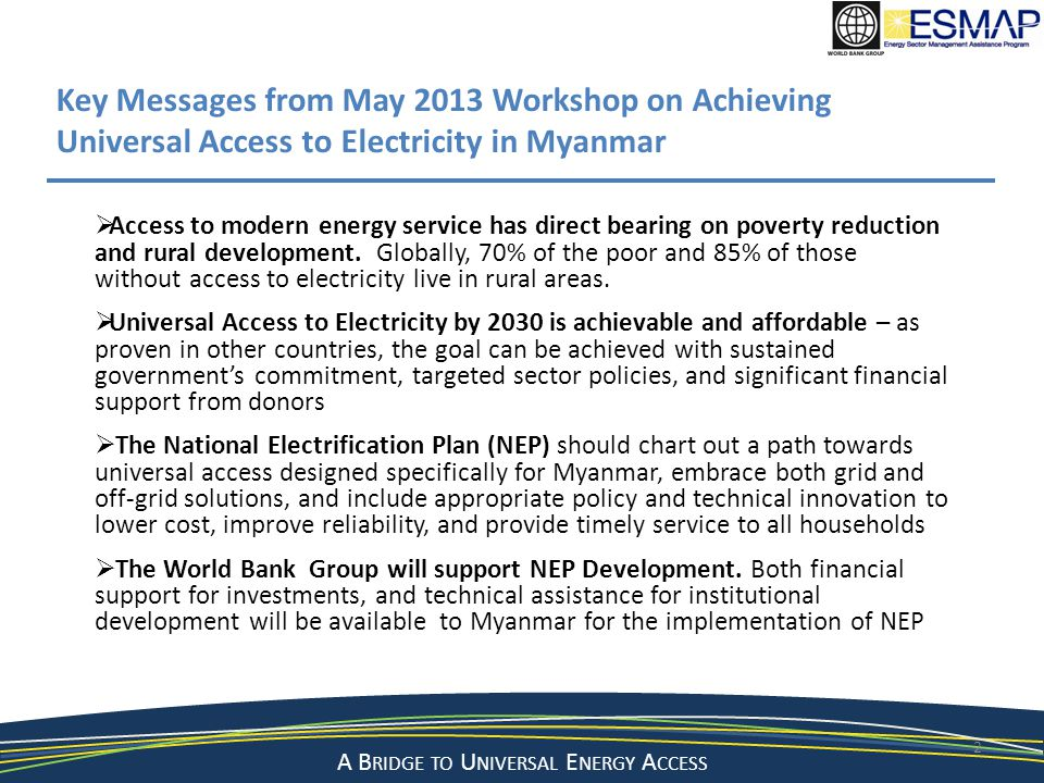 A Bridge to a Sustainable Energy Future A B RIDGE TO U NIVERSAL E NERGY A CCESS 13 Road Map and Investment Prospectus A road map to achieving universal access to electricity by 2030, including: Long-term and intermediate targets for 2015-2030 investment financing framework for 2015-2020 (short-term) action plan to address enabling policy and institutional framework capacity strengthening initiatives for key institutions and agencies Road Map and Investment Prospectus